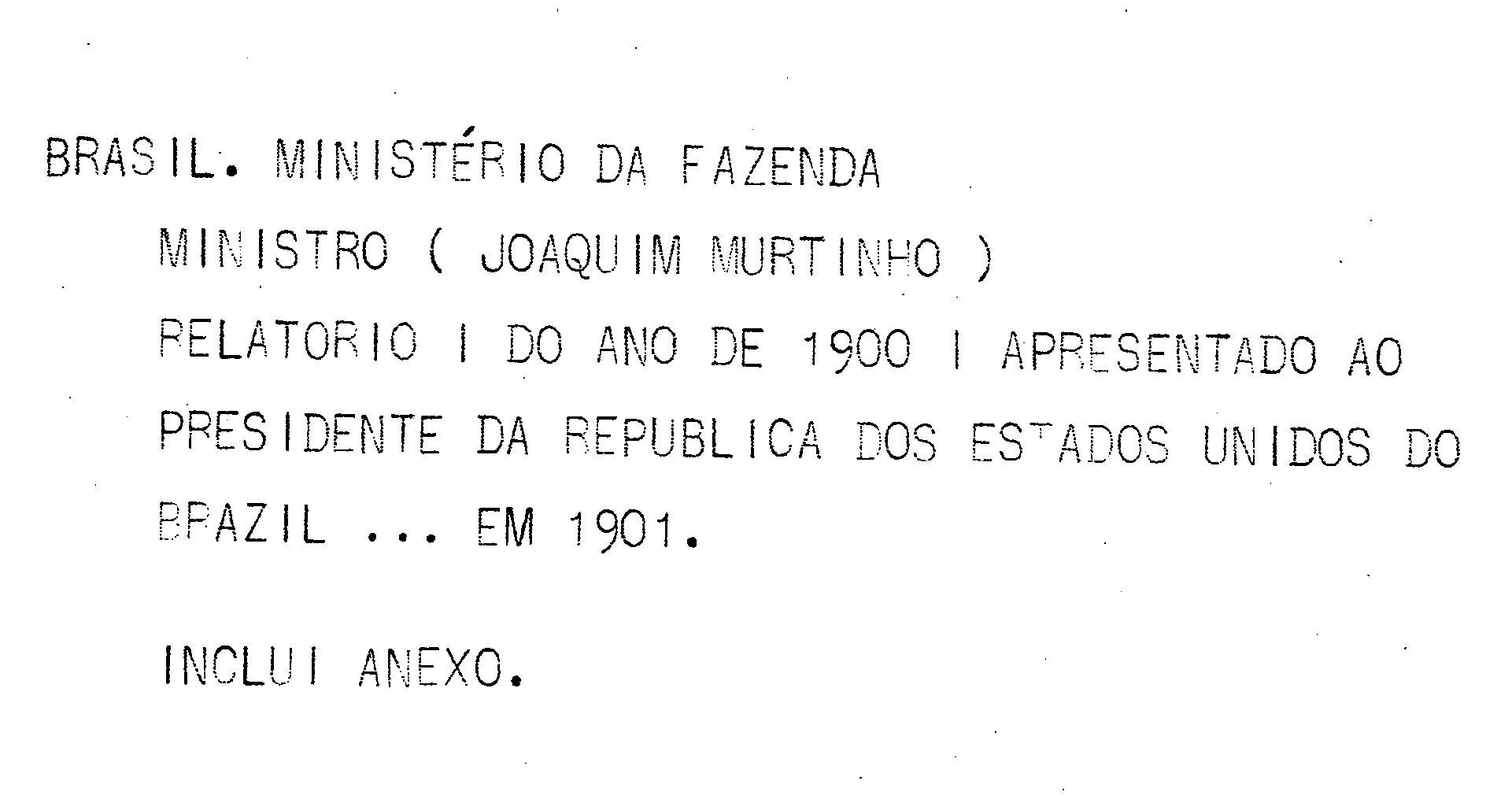 Ministerio da Fazenda - Relatório apresentado ao presidente da República dos Estados Unidos do Brazil pelo Ministro de Estado dos Negócios da Fazenda Joaquim Murtinho no anno de 1901, 13º da República